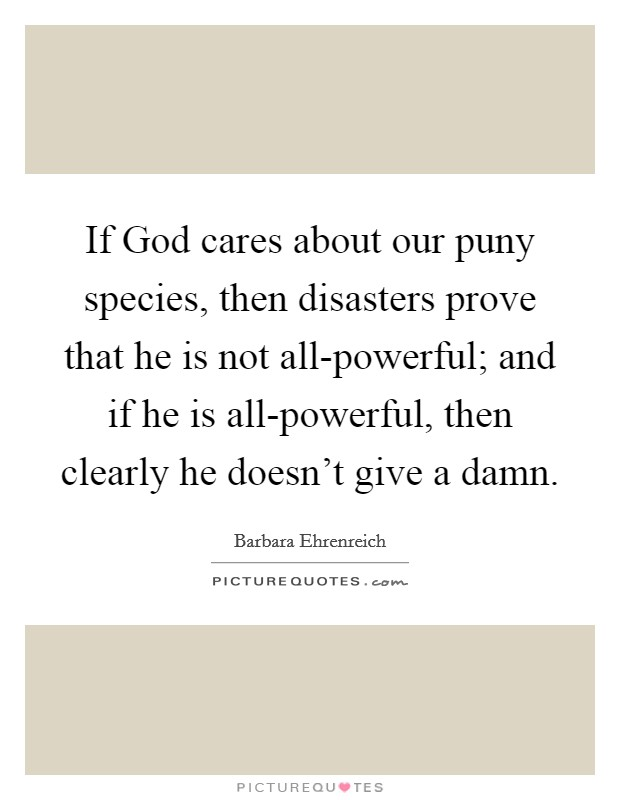 If God cares about our puny species, then disasters prove that he is not all-powerful; and if he is all-powerful, then clearly he doesn't give a damn Picture Quote #1