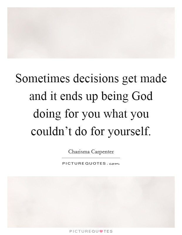 Sometimes decisions get made and it ends up being God doing for you what you couldn't do for yourself Picture Quote #1