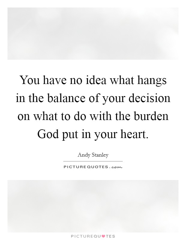 You have no idea what hangs in the balance of your decision on what to do with the burden God put in your heart Picture Quote #1