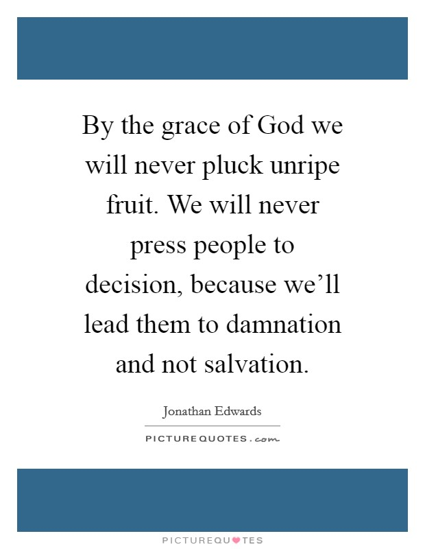 By the grace of God we will never pluck unripe fruit. We will never press people to decision, because we'll lead them to damnation and not salvation Picture Quote #1