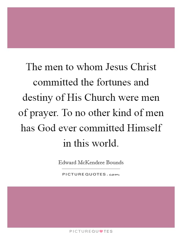 The men to whom Jesus Christ committed the fortunes and destiny of His Church were men of prayer. To no other kind of men has God ever committed Himself in this world Picture Quote #1