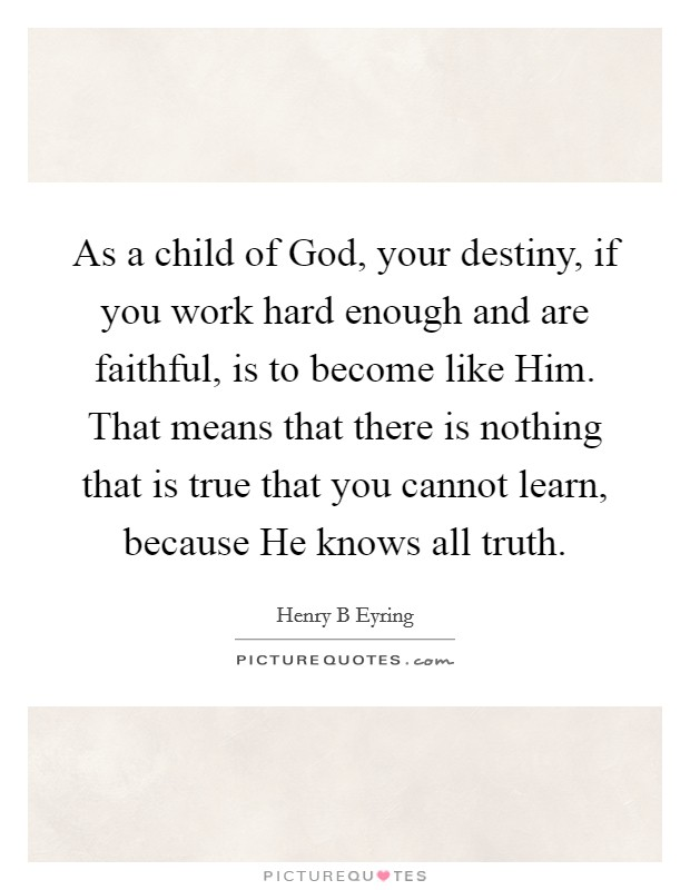 As a child of God, your destiny, if you work hard enough and are faithful, is to become like Him. That means that there is nothing that is true that you cannot learn, because He knows all truth Picture Quote #1