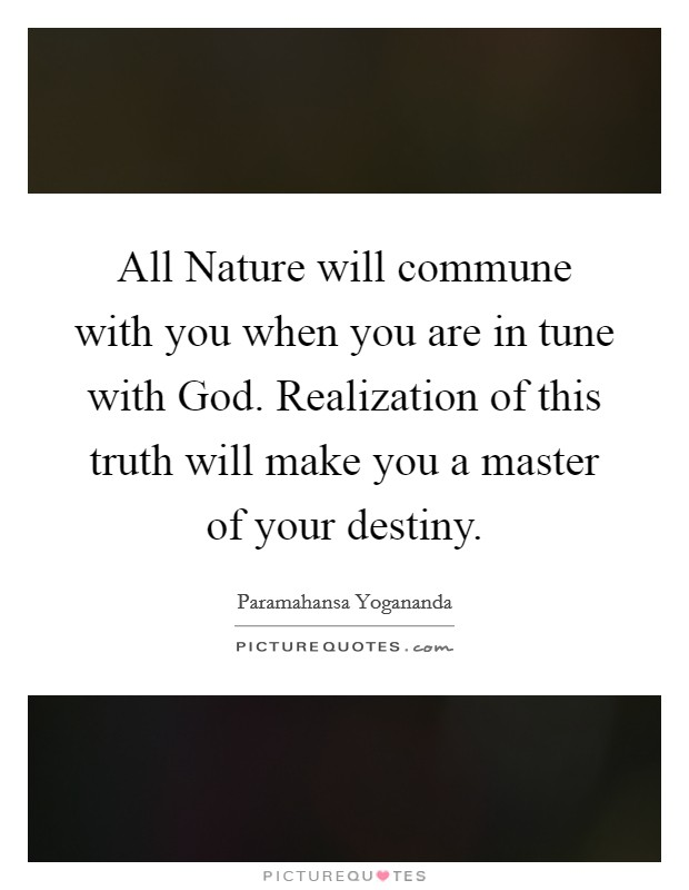 All Nature will commune with you when you are in tune with God. Realization of this truth will make you a master of your destiny. Picture Quote #1