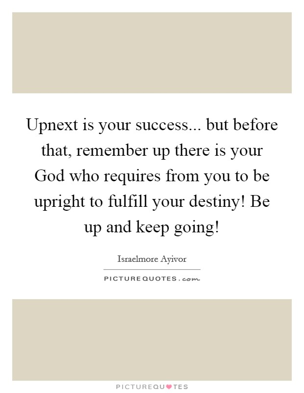 Upnext is your success... but before that, remember up there is your God who requires from you to be upright to fulfill your destiny! Be up and keep going! Picture Quote #1