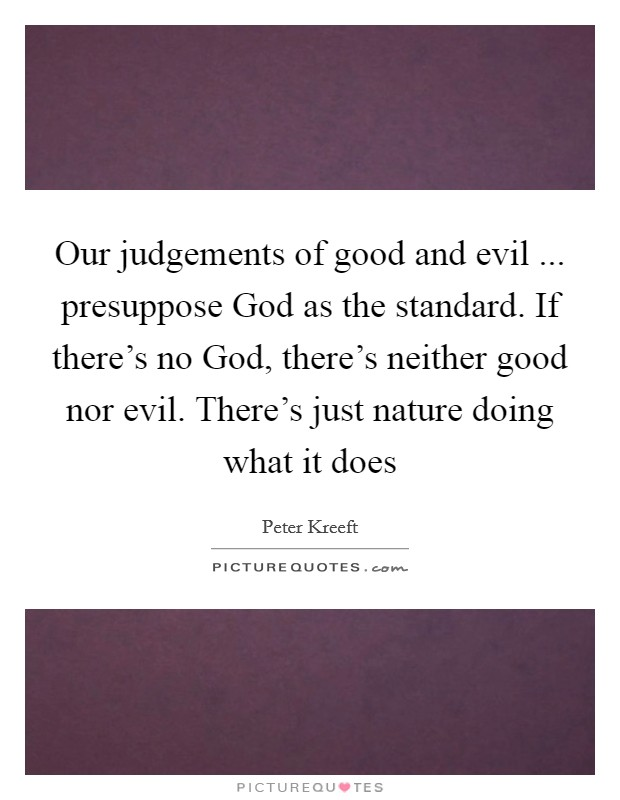 Our judgements of good and evil ... presuppose God as the standard. If there's no God, there's neither good nor evil. There's just nature doing what it does Picture Quote #1