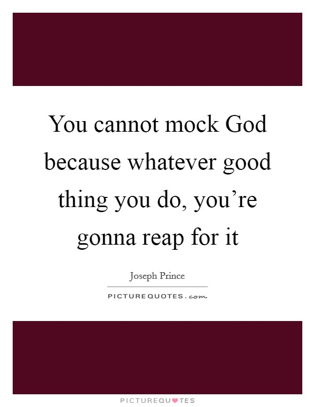 You cannot mock God because whatever good thing you do, you're gonna reap for it Picture Quote #1