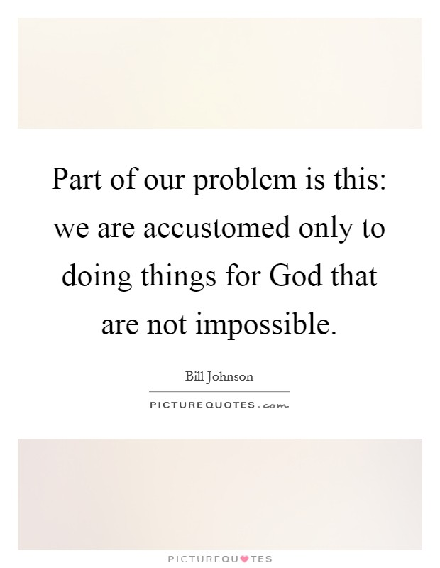 Part of our problem is this: we are accustomed only to doing things for God that are not impossible Picture Quote #1