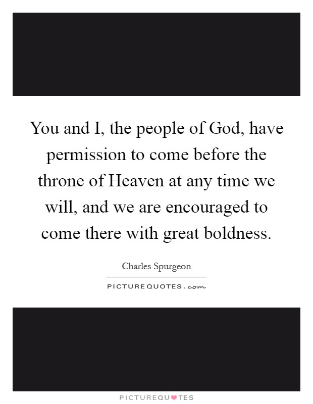 You and I, the people of God, have permission to come before the throne of Heaven at any time we will, and we are encouraged to come there with great boldness Picture Quote #1