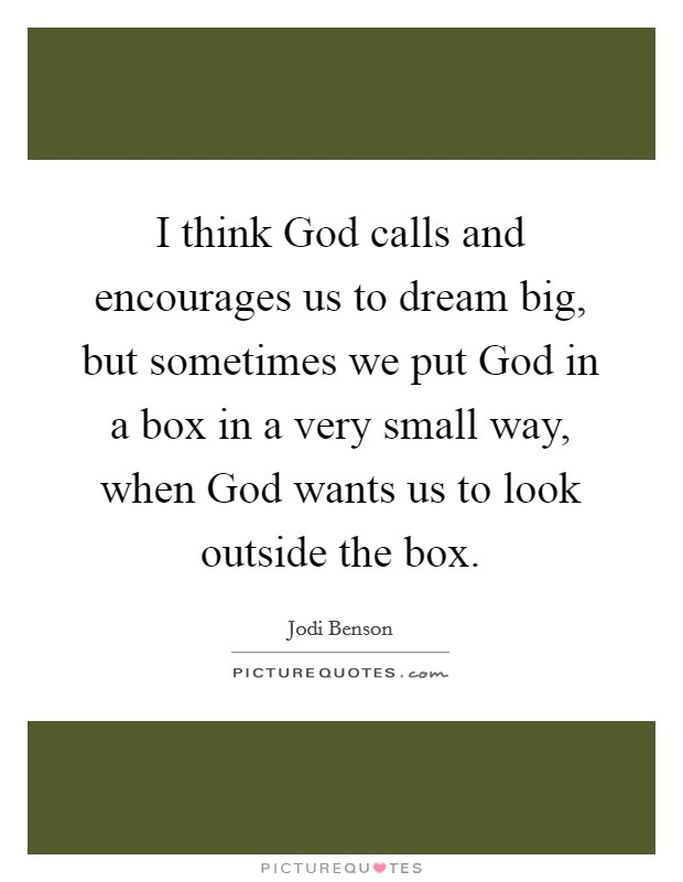I think God calls and encourages us to dream big, but sometimes we put God in a box in a very small way, when God wants us to look outside the box Picture Quote #1