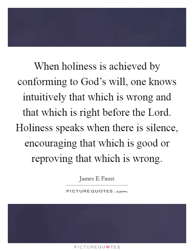 When holiness is achieved by conforming to God's will, one knows intuitively that which is wrong and that which is right before the Lord. Holiness speaks when there is silence, encouraging that which is good or reproving that which is wrong Picture Quote #1
