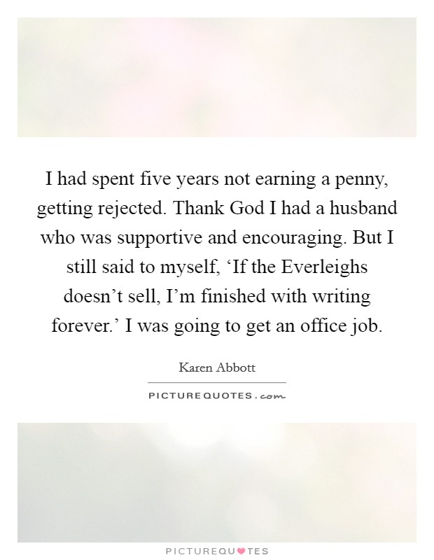 I had spent five years not earning a penny, getting rejected. Thank God I had a husband who was supportive and encouraging. But I still said to myself, 'If the Everleighs doesn't sell, I'm finished with writing forever.' I was going to get an office job Picture Quote #1