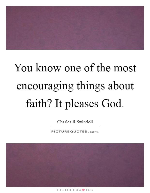 You know one of the most encouraging things about faith? It pleases God Picture Quote #1