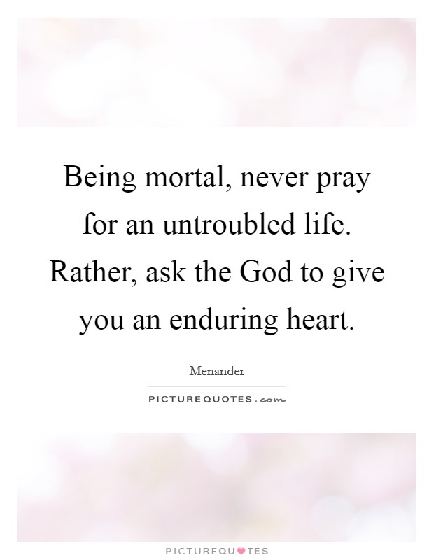 Being mortal, never pray for an untroubled life. Rather, ask the God to give you an enduring heart Picture Quote #1