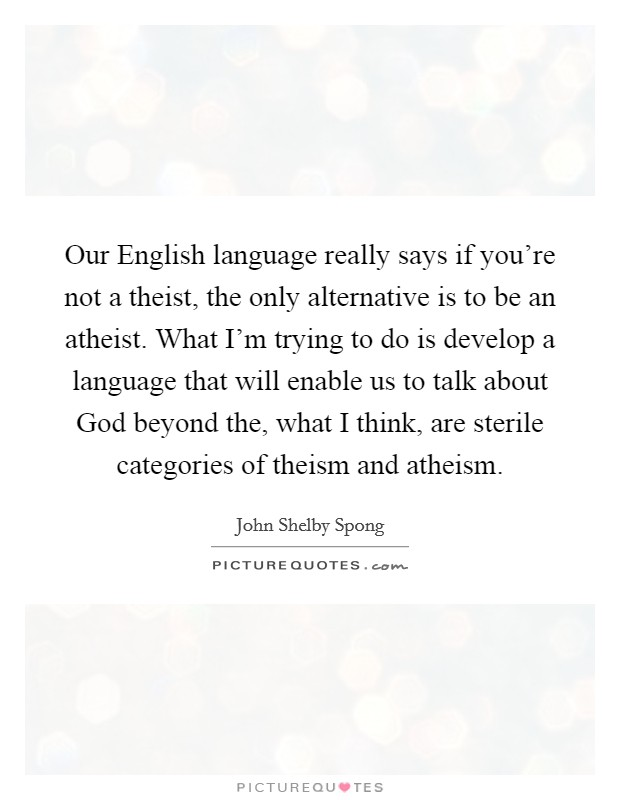 Our English language really says if you're not a theist, the only alternative is to be an atheist. What I'm trying to do is develop a language that will enable us to talk about God beyond the, what I think, are sterile categories of theism and atheism. Picture Quote #1