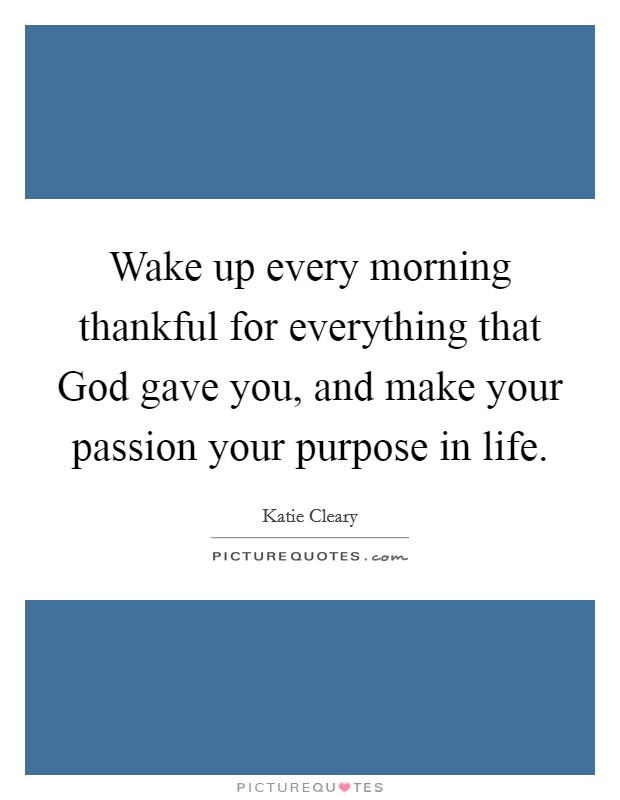 Wake up every morning thankful for everything that God gave you, and make your passion your purpose in life Picture Quote #1