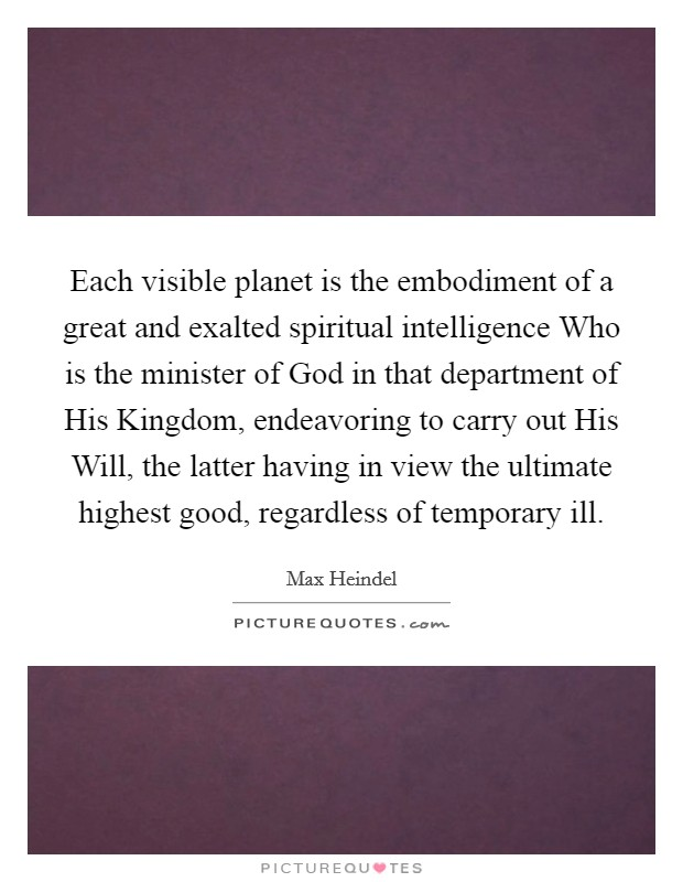 Each visible planet is the embodiment of a great and exalted spiritual intelligence Who is the minister of God in that department of His Kingdom, endeavoring to carry out His Will, the latter having in view the ultimate highest good, regardless of temporary ill. Picture Quote #1