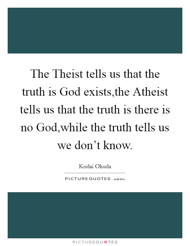The Theist tells us that the truth is God exists,the Atheist tells us that the truth is there is no God,while the truth tells us we don't know Picture Quote #1