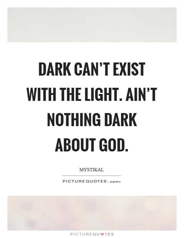 Dark can't exist with the light. Ain't nothing dark about God Picture Quote #1
