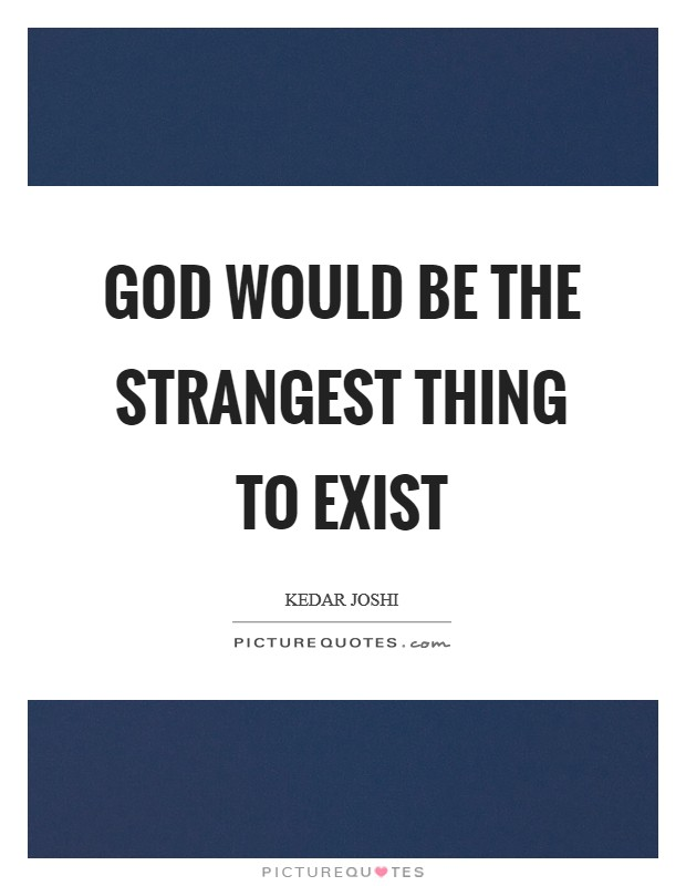 God would be the strangest thing to exist Picture Quote #1