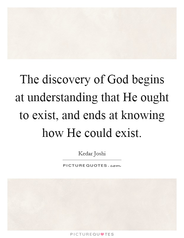 The discovery of God begins at understanding that He ought to exist, and ends at knowing how He could exist Picture Quote #1