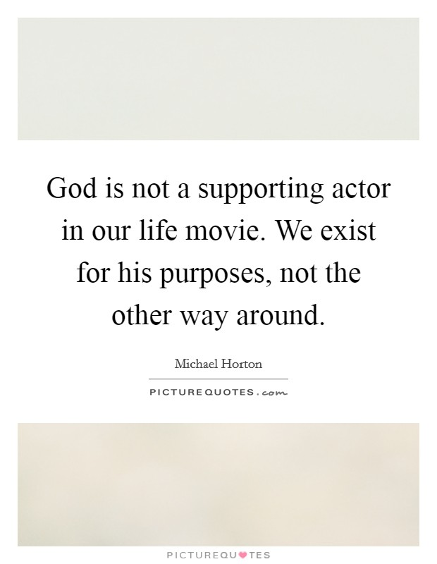 God is not a supporting actor in our life movie. We exist for his purposes, not the other way around Picture Quote #1