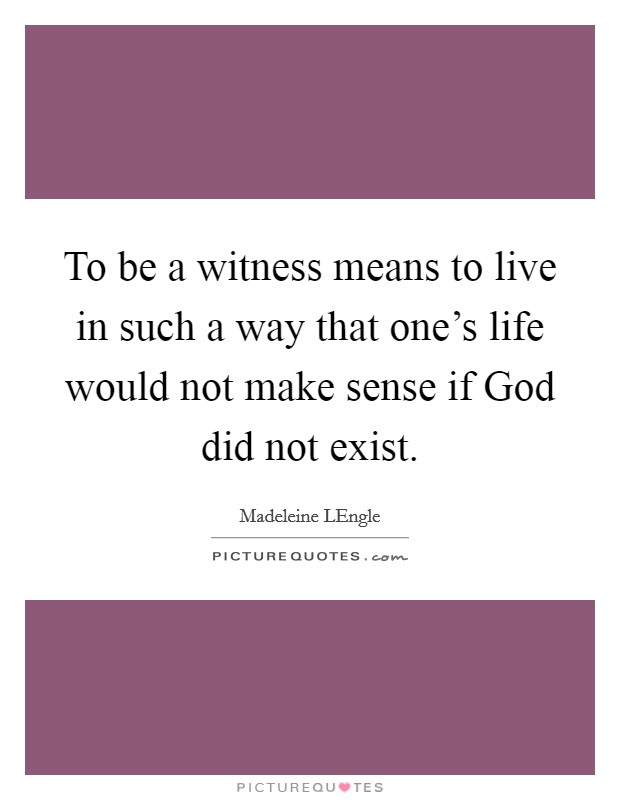 To be a witness means to live in such a way that one's life would not make sense if God did not exist Picture Quote #1