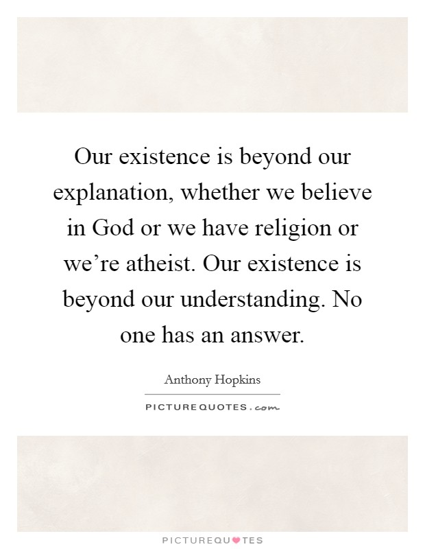 Our existence is beyond our explanation, whether we believe in God or we have religion or we're atheist. Our existence is beyond our understanding. No one has an answer Picture Quote #1