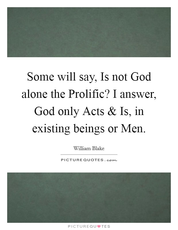 Some will say, Is not God alone the Prolific? I answer, God only Acts and Is, in existing beings or Men Picture Quote #1