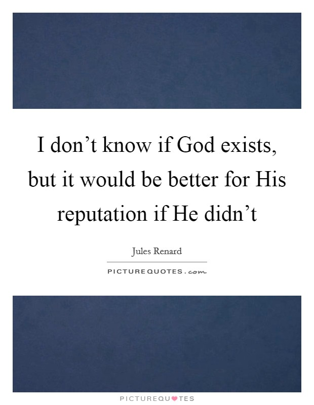 I don't know if God exists, but it would be better for His reputation if He didn't Picture Quote #1