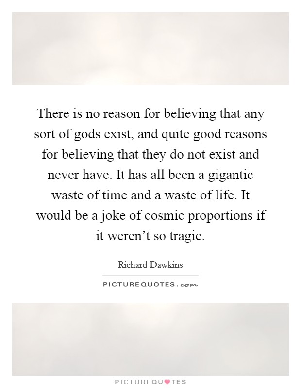 There is no reason for believing that any sort of gods exist, and quite good reasons for believing that they do not exist and never have. It has all been a gigantic waste of time and a waste of life. It would be a joke of cosmic proportions if it weren't so tragic Picture Quote #1