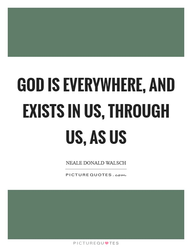 God is everywhere, and exists in us, through us, as us Picture Quote #1