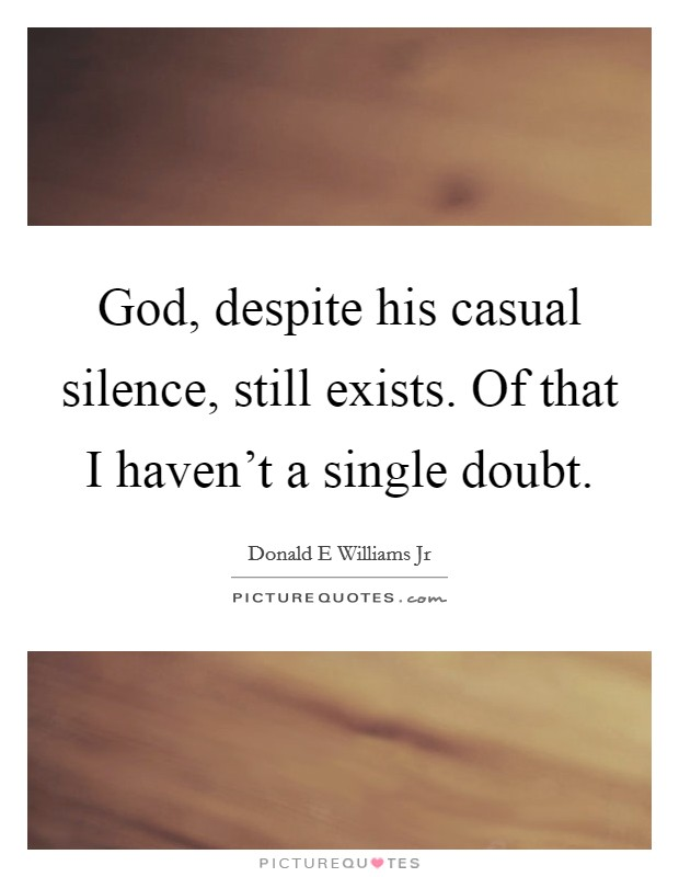 God, despite his casual silence, still exists. Of that I haven't a single doubt Picture Quote #1