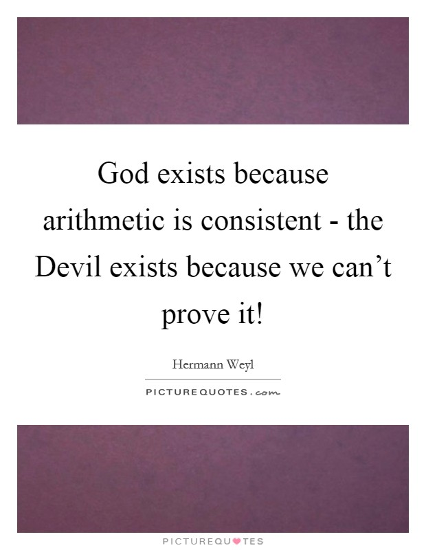 God exists because arithmetic is consistent - the Devil exists because we can't prove it! Picture Quote #1