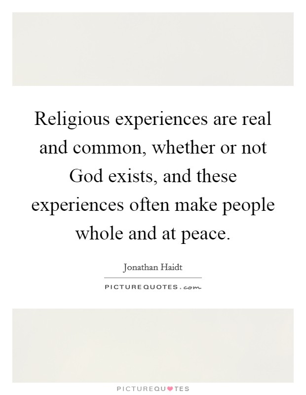 Religious experiences are real and common, whether or not God exists, and these experiences often make people whole and at peace Picture Quote #1
