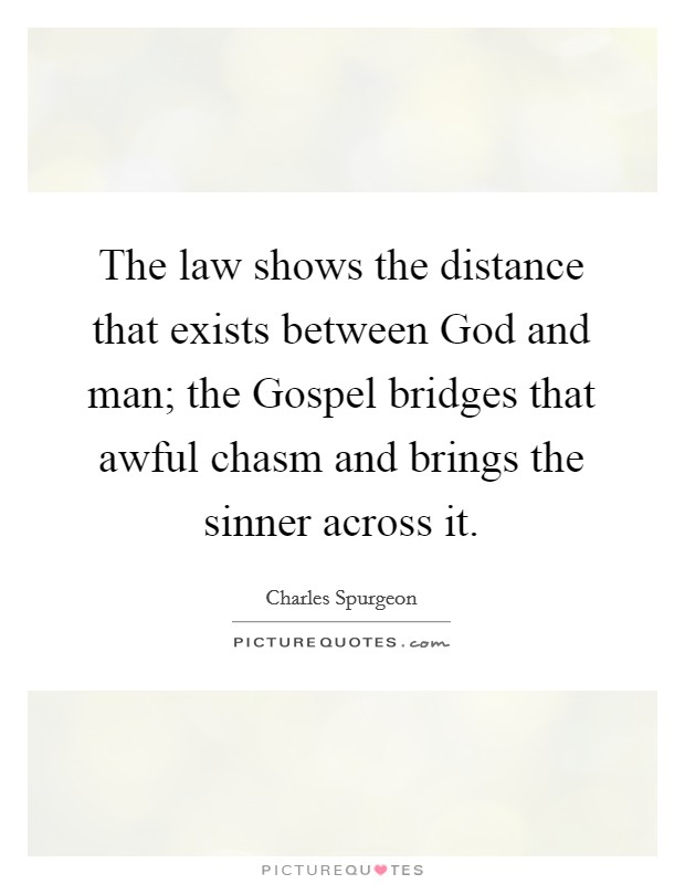 The law shows the distance that exists between God and man; the Gospel bridges that awful chasm and brings the sinner across it Picture Quote #1