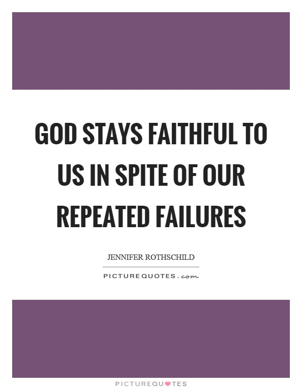 God stays faithful to us in spite of our repeated failures Picture Quote #1