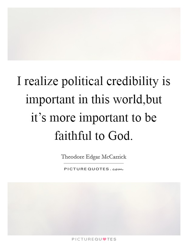 I realize political credibility is important in this world,but it's more important to be faithful to God Picture Quote #1