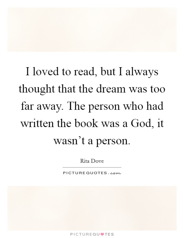 I loved to read, but I always thought that the dream was too far away. The person who had written the book was a God, it wasn't a person Picture Quote #1
