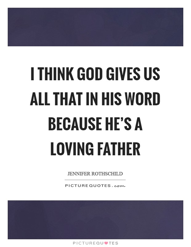 I think God gives us all that in his Word because he's a loving Father Picture Quote #1