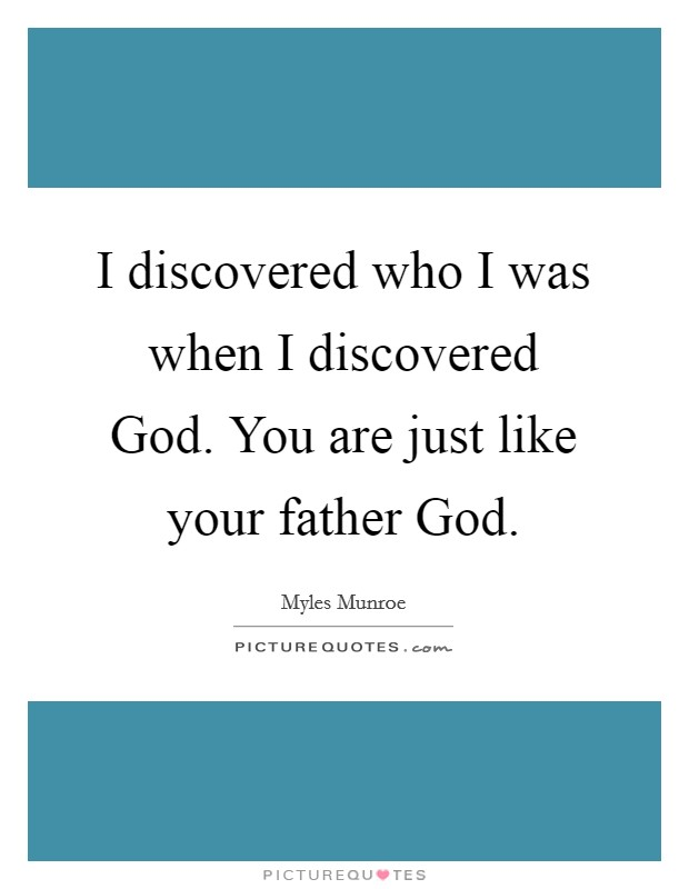 I discovered who I was when I discovered God. You are just like your father God Picture Quote #1
