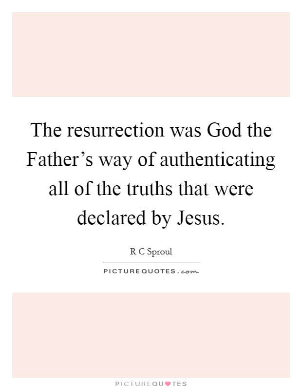The resurrection was God the Father's way of authenticating all of the truths that were declared by Jesus Picture Quote #1