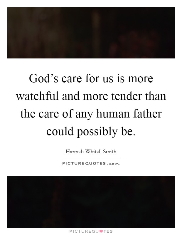 God's care for us is more watchful and more tender than the care of any human father could possibly be Picture Quote #1