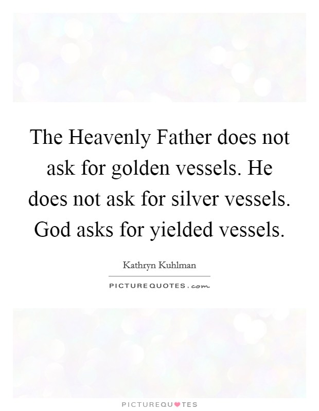 The Heavenly Father does not ask for golden vessels. He does not ask for silver vessels. God asks for yielded vessels Picture Quote #1