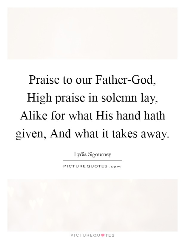 Praise to our Father-God, High praise in solemn lay, Alike for what His hand hath given, And what it takes away Picture Quote #1