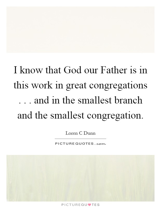 I know that God our Father is in this work in great congregations . . . and in the smallest branch and the smallest congregation Picture Quote #1