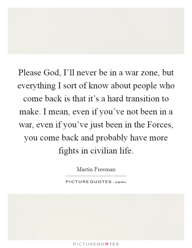 Please God, I'll never be in a war zone, but everything I sort of know about people who come back is that it's a hard transition to make. I mean, even if you've not been in a war, even if you've just been in the Forces, you come back and probably have more fights in civilian life Picture Quote #1