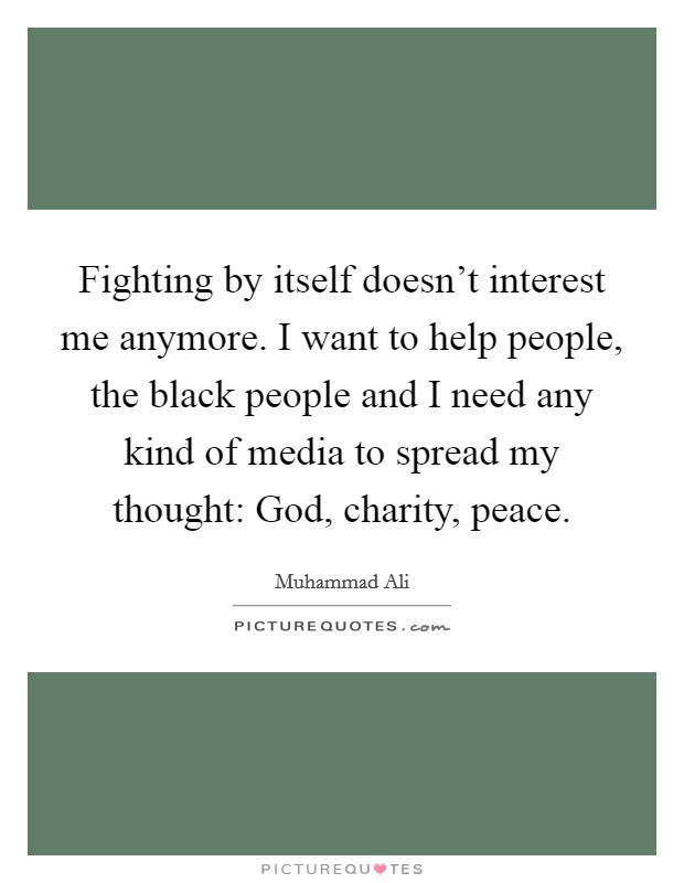 Fighting by itself doesn't interest me anymore. I want to help people, the black people and I need any kind of media to spread my thought: God, charity, peace Picture Quote #1