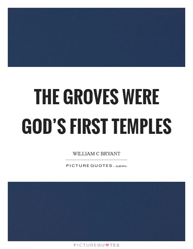 The groves were God's first temples Picture Quote #1