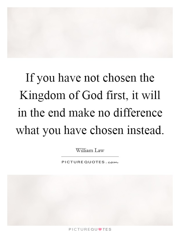 If you have not chosen the Kingdom of God first, it will in the end make no difference what you have chosen instead Picture Quote #1