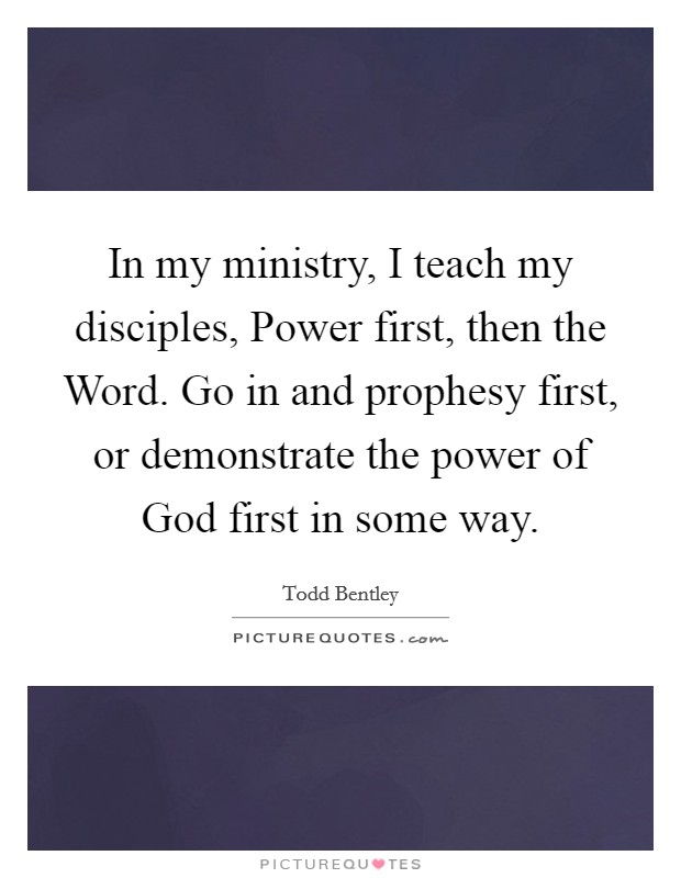 In my ministry, I teach my disciples, Power first, then the Word. Go in and prophesy first, or demonstrate the power of God first in some way Picture Quote #1